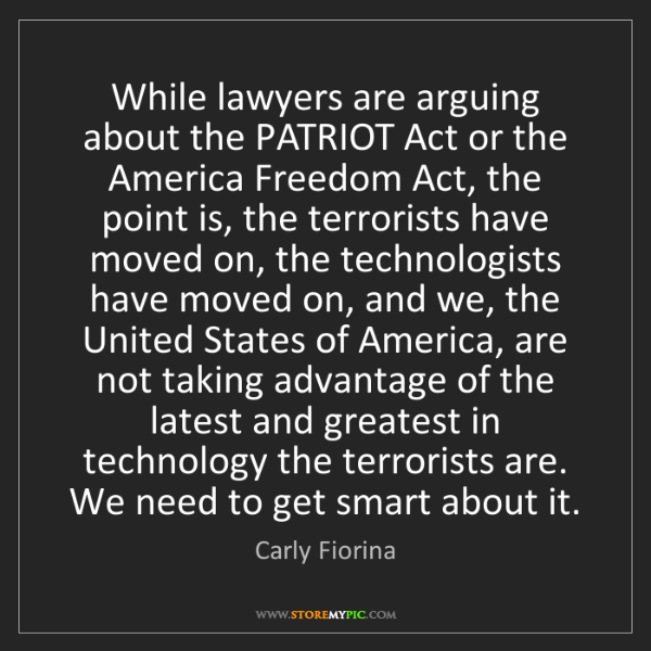 Carly Fiorina: While lawyers are arguing about the PATRIOT Act or the...
