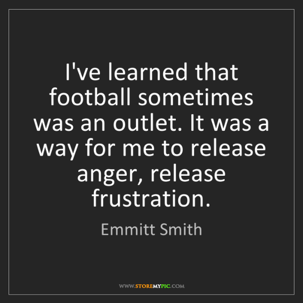 Emmitt Smith: I've learned that football sometimes was an outlet. It...