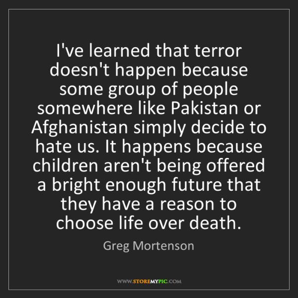 Greg Mortenson: I've learned that terror doesn't happen because some...