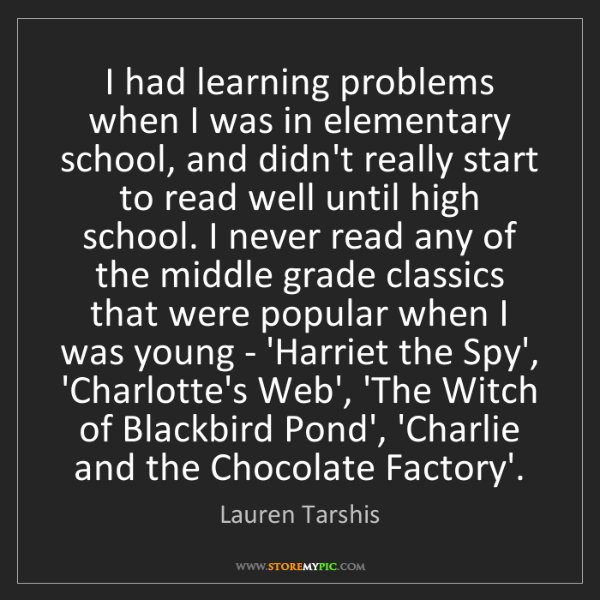 Lauren Tarshis: I had learning problems when I was in elementary school,...