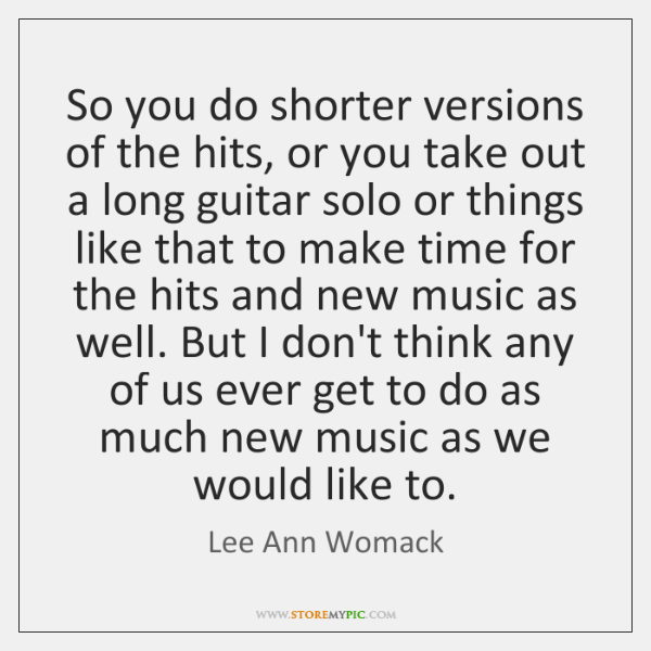 So you do shorter versions of the hits, or you take out ...