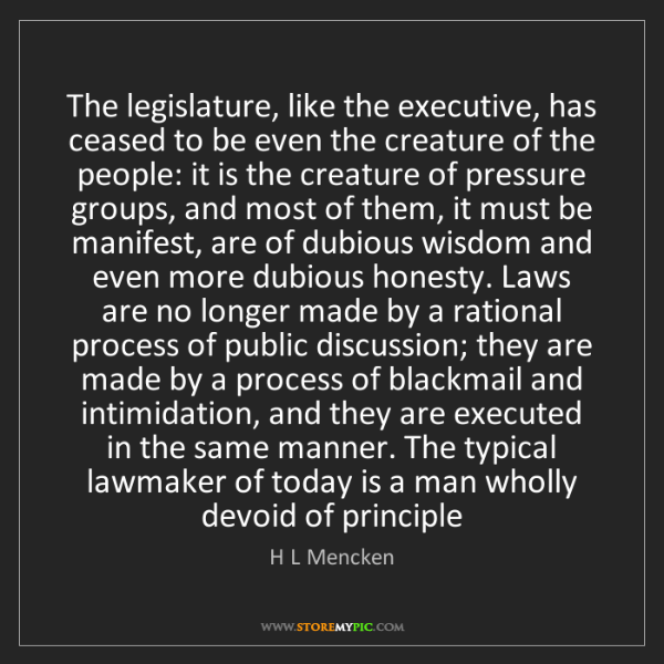H L Mencken: The legislature, like the executive, has ceased to be...