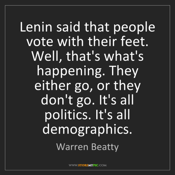 Warren Beatty: Lenin said that people vote with their feet. Well, that's...
