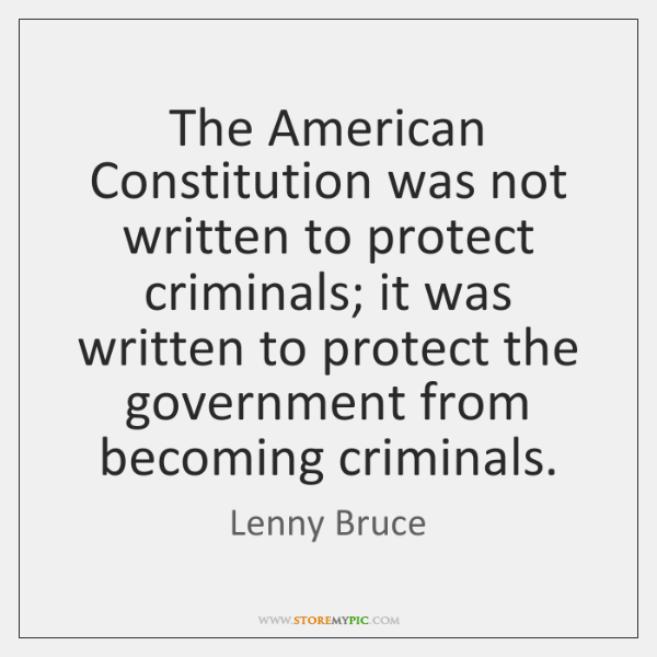 The American Constitution was not written to protect criminals; it was written ...