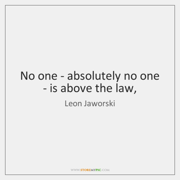 No one - absolutely no one - is above the law,