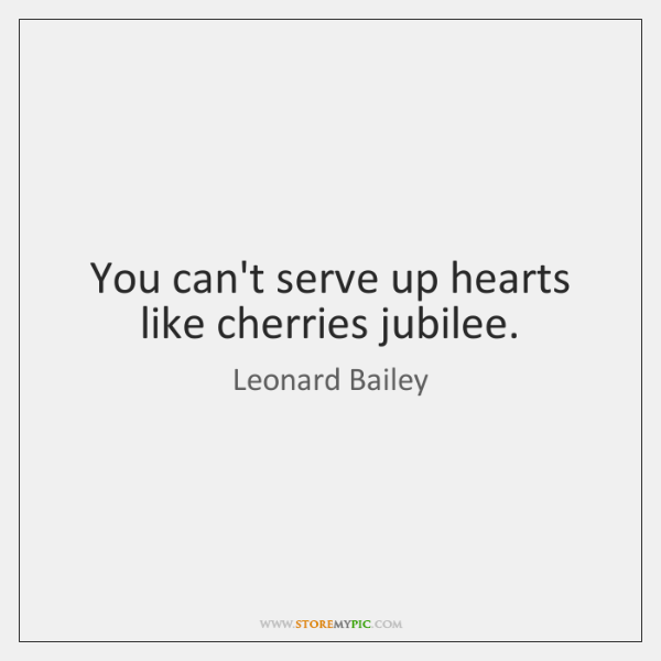 You can't serve up hearts like cherries jubilee.