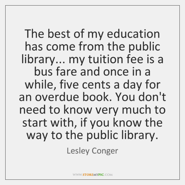 The best of my education has come from the public library... my ...