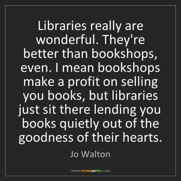 Jo Walton: Libraries really are wonderful. They're better than bookshops,...