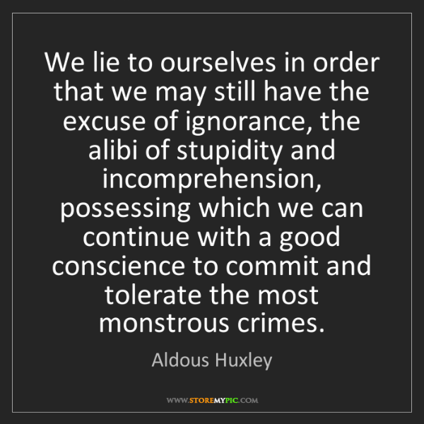 Aldous Huxley: We lie to ourselves in order that we may still have the...