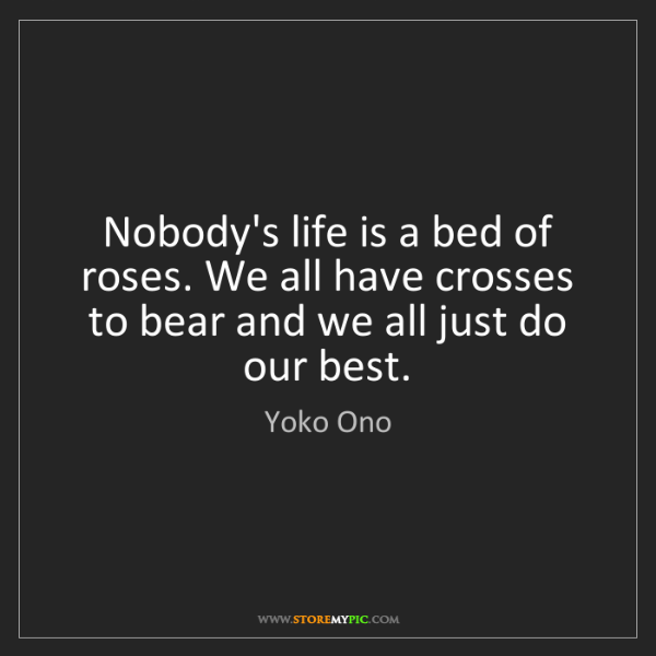 Yoko Ono: Nobody's life is a bed of roses. We all have crosses...