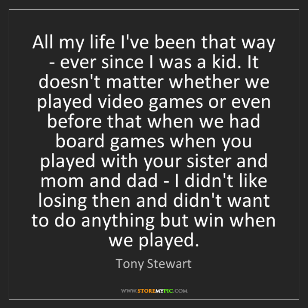 Tony Stewart: All my life I've been that way - ever since I was a kid....