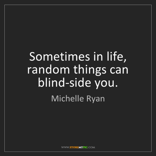 Michelle Ryan: Sometimes in life, random things can blind-side you.