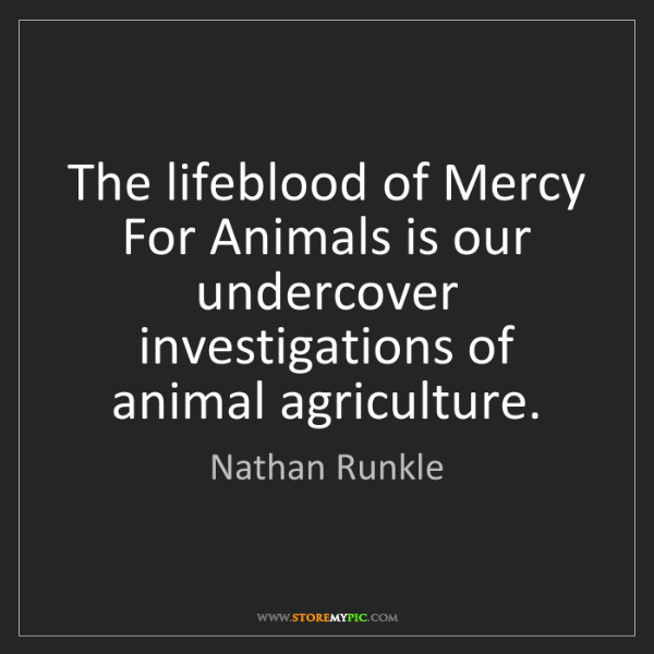 Nathan Runkle: The lifeblood of Mercy For Animals is our undercover...