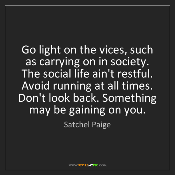 Satchel Paige: Go light on the vices, such as carrying on in society....