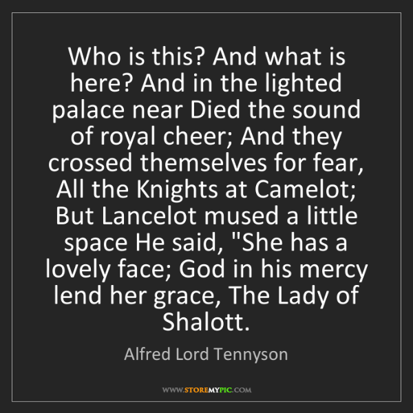 Alfred Lord Tennyson: Who is this? And what is here? And in the lighted palace...