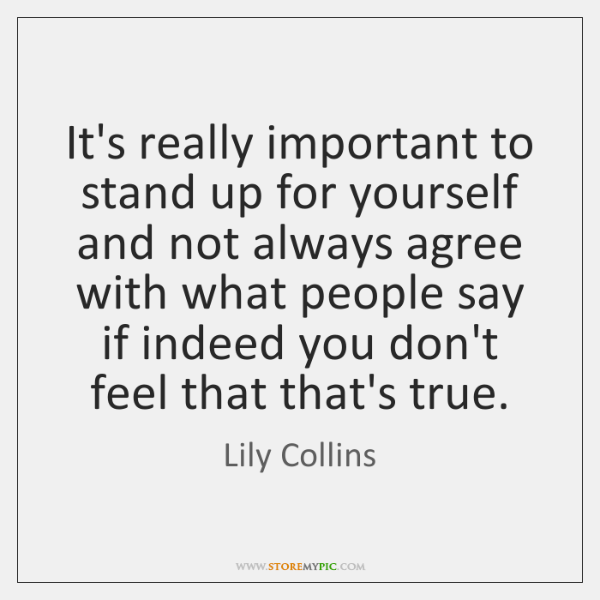 Its Really Important To Stand Up For Yourself And Not Always Agree