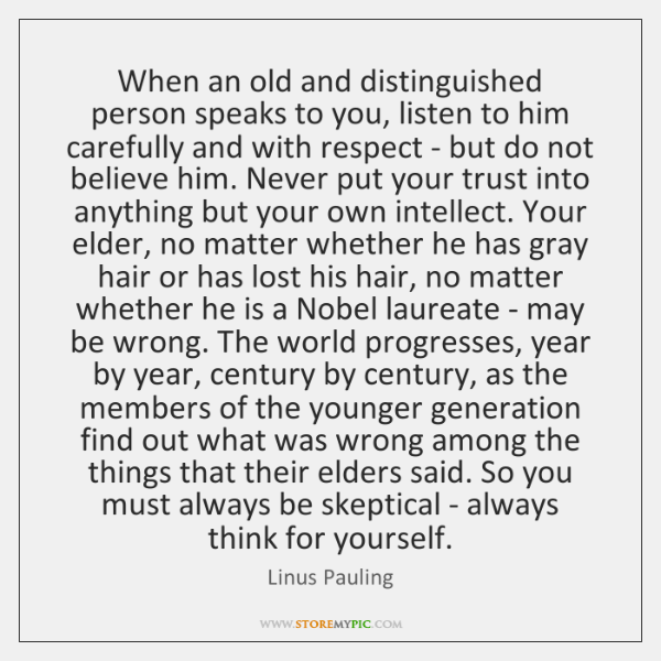 When an old and distinguished person speaks to you, listen to him ...
