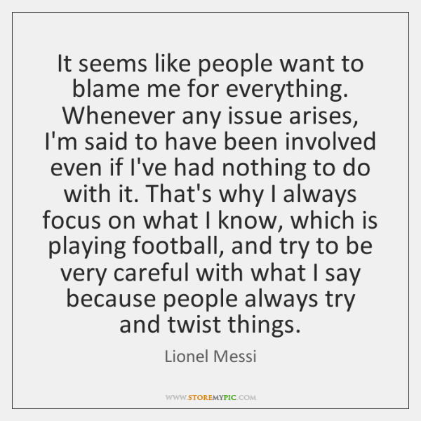 It seems like people want to blame me for everything. Whenever any ...