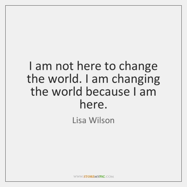 I am not here to change the world. I am changing the ...