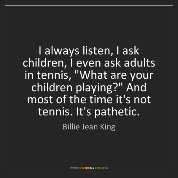 Billie Jean King: I always listen, I ask children, I even ask adults in...