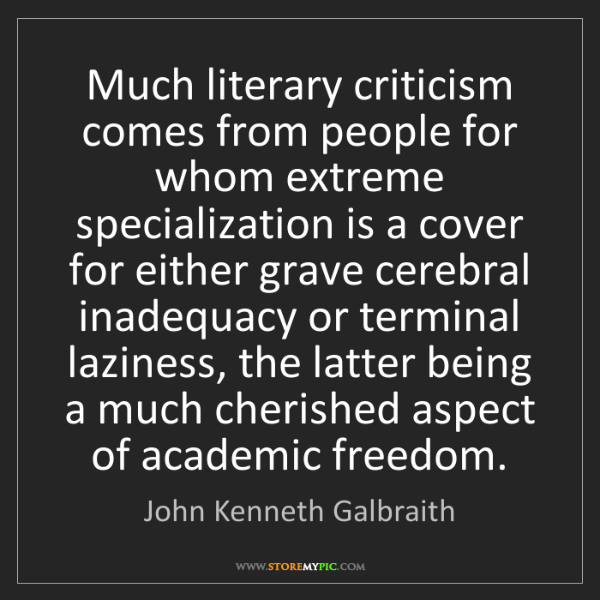 John Kenneth Galbraith: Much literary criticism comes from people for whom extreme...