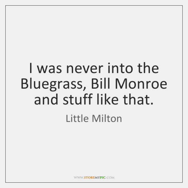 I was never into the Bluegrass, Bill Monroe and stuff like that.