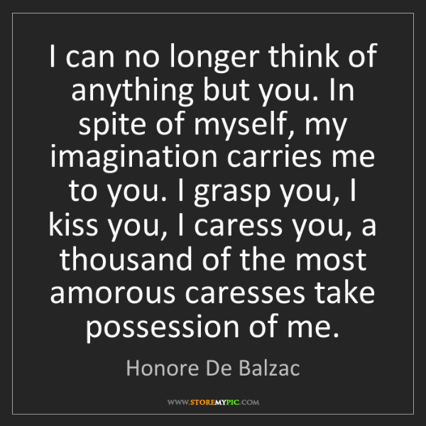 Honore De Balzac: I can no longer think of anything but you. In spite of...