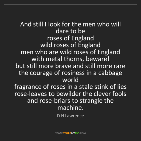 D H Lawrence: And still I look for the men who will dare to be  roses...
