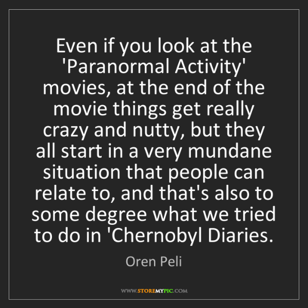 Oren Peli: Even if you look at the 'Paranormal Activity' movies,...