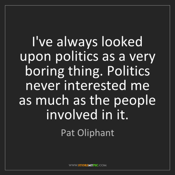 Pat Oliphant: I've always looked upon politics as a very boring thing....