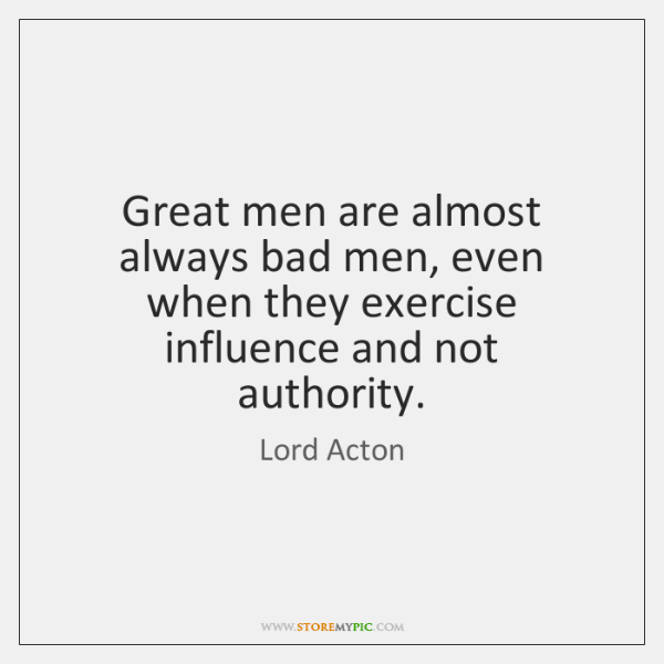 Great men are almost always bad men, even when they exercise influence ...