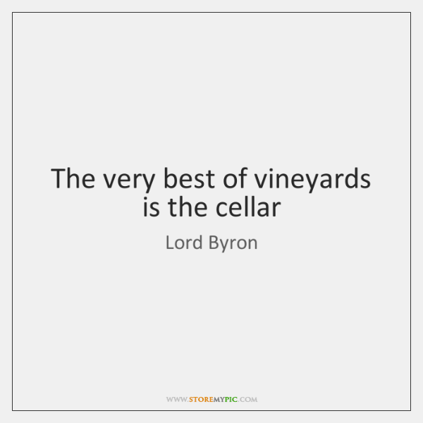 The very best of vineyards is the cellar