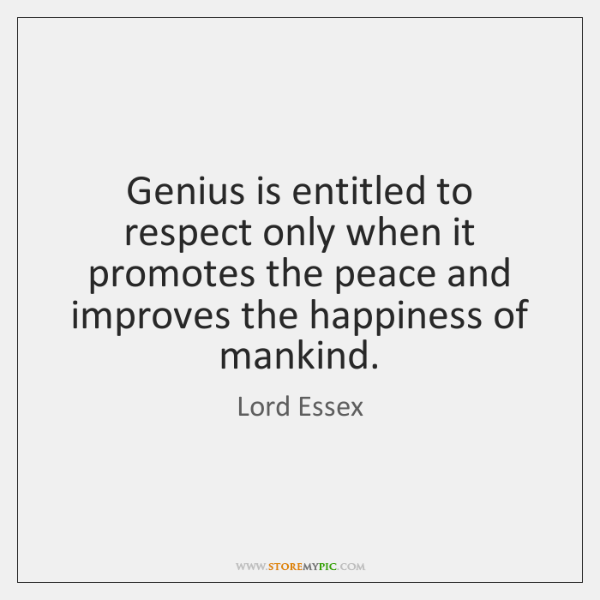 Genius is entitled to respect only when it promotes the peace and ...