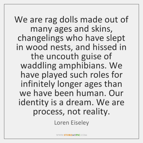 We are rag dolls made out of many ages and skins, changelings ...