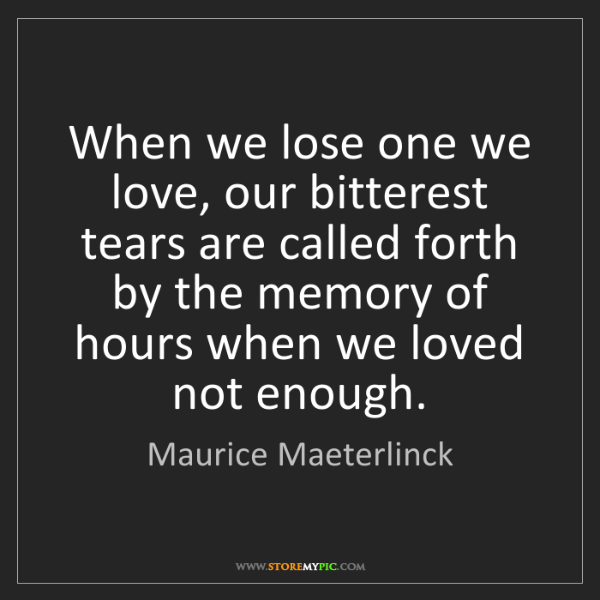 Maurice Maeterlinck: When we lose one we love, our bitterest tears are called...
