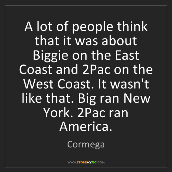 Cormega: A lot of people think that it was about Biggie on the...
