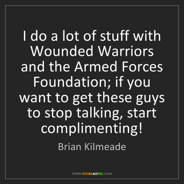 Brian Kilmeade: I do a lot of stuff with Wounded Warriors and the Armed...