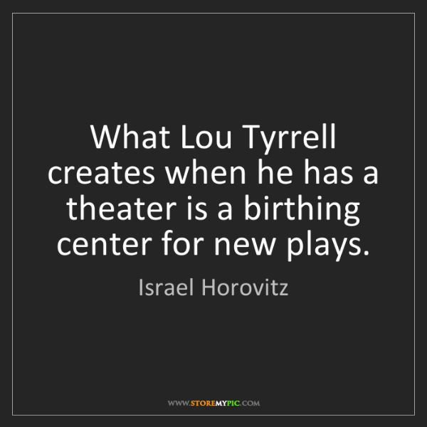 Israel Horovitz: What Lou Tyrrell creates when he has a theater is a birthing...