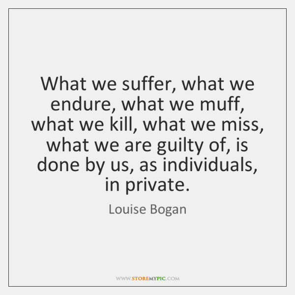 What we suffer, what we endure, what we muff, what we kill, ...