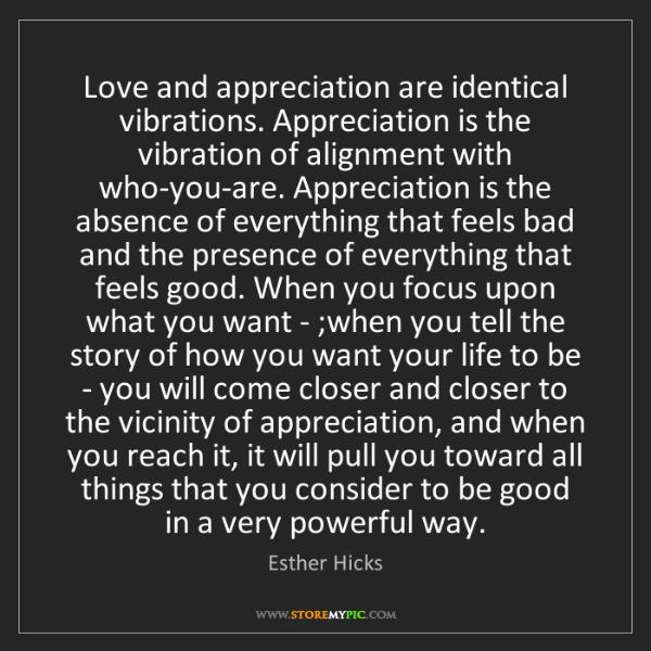 Esther Hicks: Love and appreciation are identical vibrations. Appreciation...