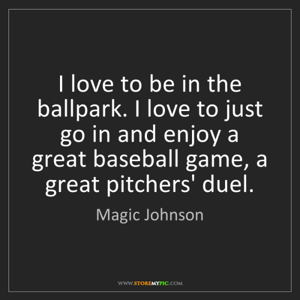 Magic Johnson: I love to be in the ballpark. I love to just go in and...