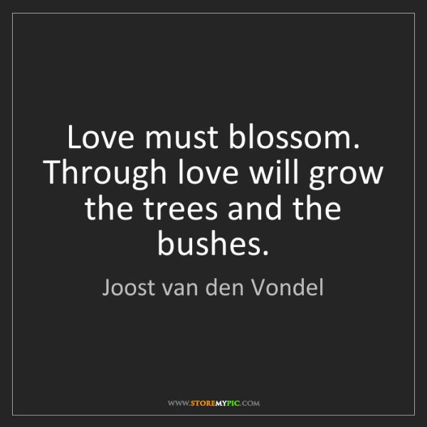 Joost van den Vondel: Love must blossom. Through love will grow the trees and...