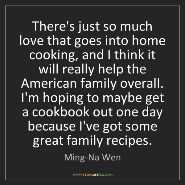 Ming-Na Wen: There's just so much love that goes into home cooking,...