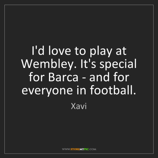 Xavi: I'd love to play at Wembley. It's special for Barca -...