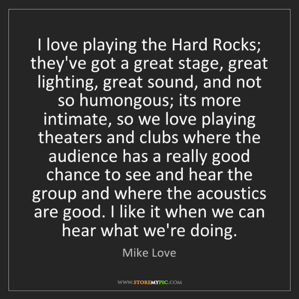 Mike Love: I love playing the Hard Rocks; they've got a great stage,...