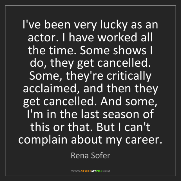 Rena Sofer: I've been very lucky as an actor. I have worked all the...