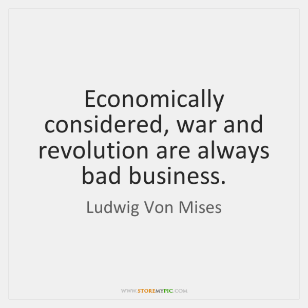 Economically considered, war and revolution are always bad business.