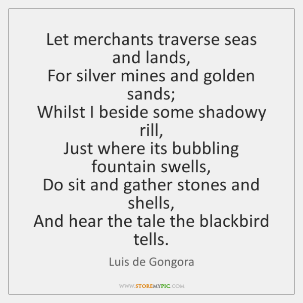 Let merchants traverse seas and lands,   For silver mines and golden sands;   ...