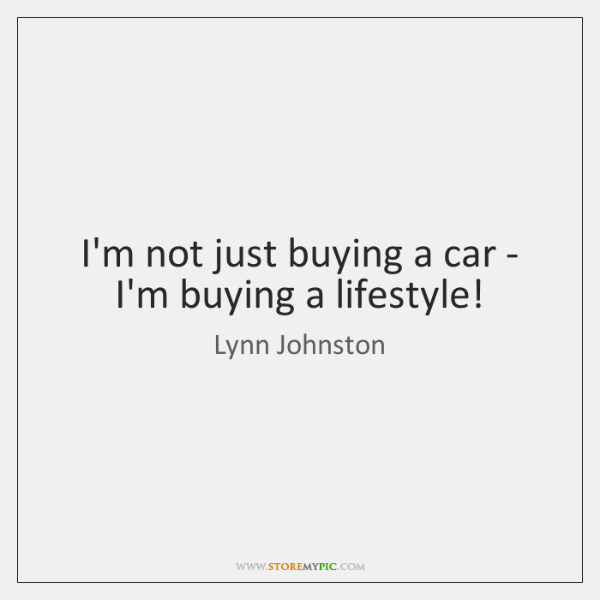 I'm not just buying a car - I'm buying a lifestyle!