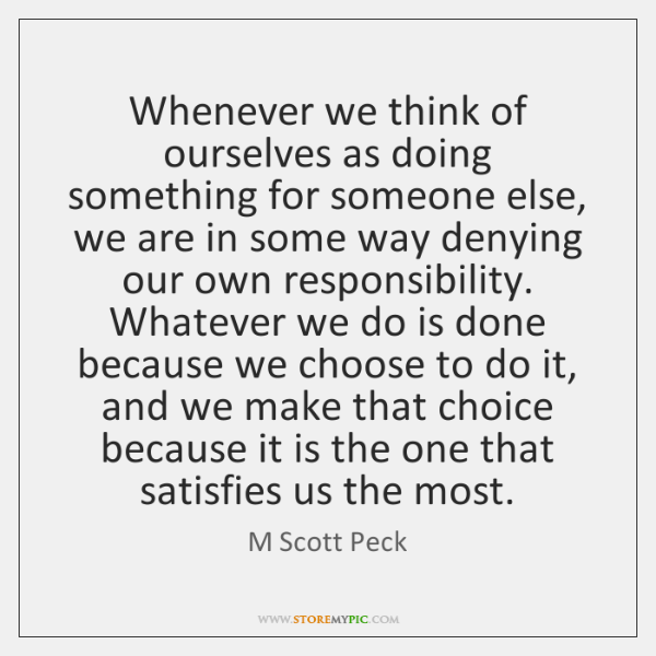Whenever we think of ourselves as doing something for someone else, we ...